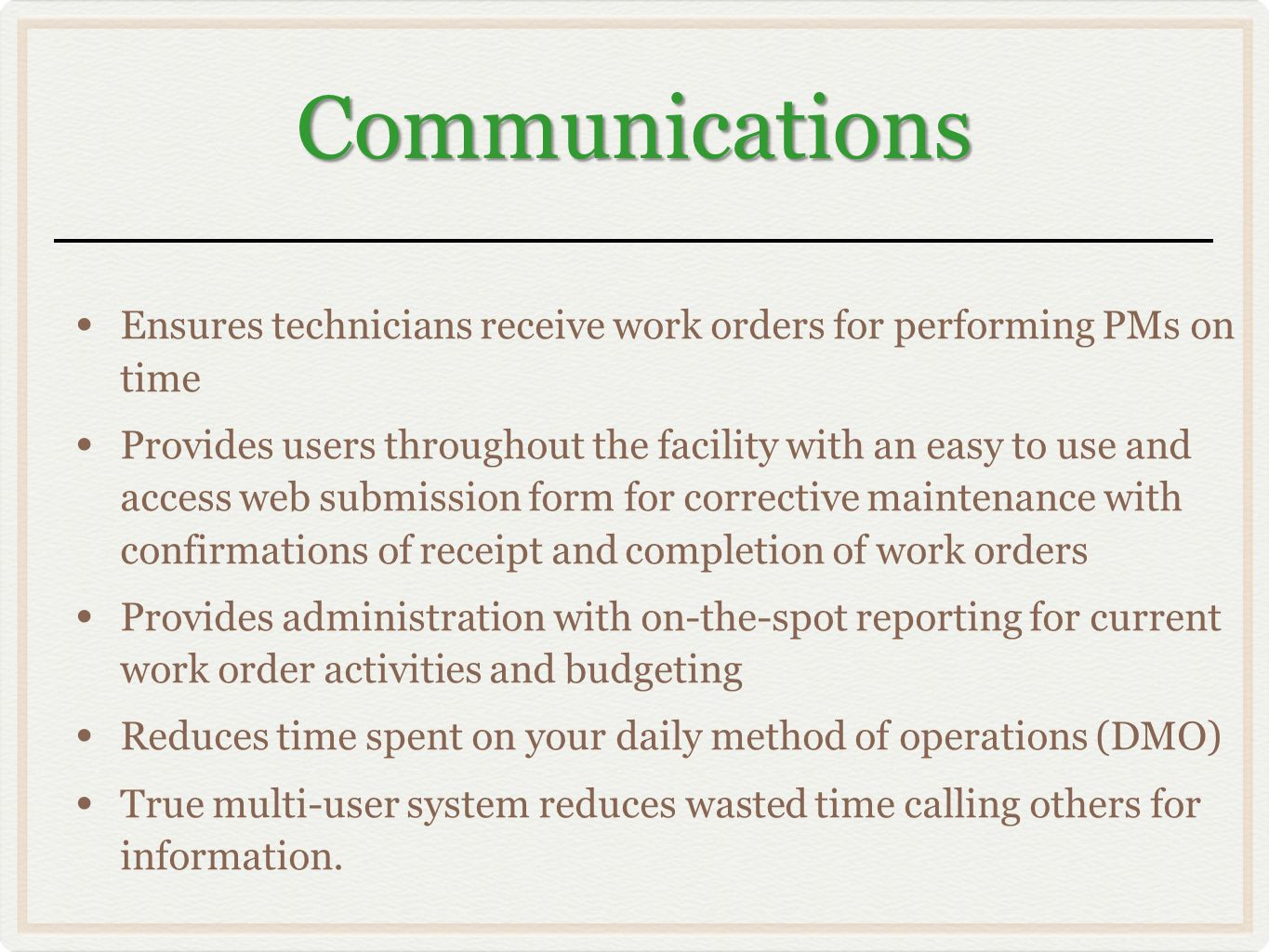 Communications Ensures technicians receive work orders for performing PMs on time Provides users throughout the facility with an easy to use and access web submission form for corrective maintenance with confirmations of receipt and completion of work orders Provides administration with on-the-spot reporting for current work order activities and budgeting Reduces time spent on your daily method of operations (DMO) True multi-user system reduces wasted time calling others for information.