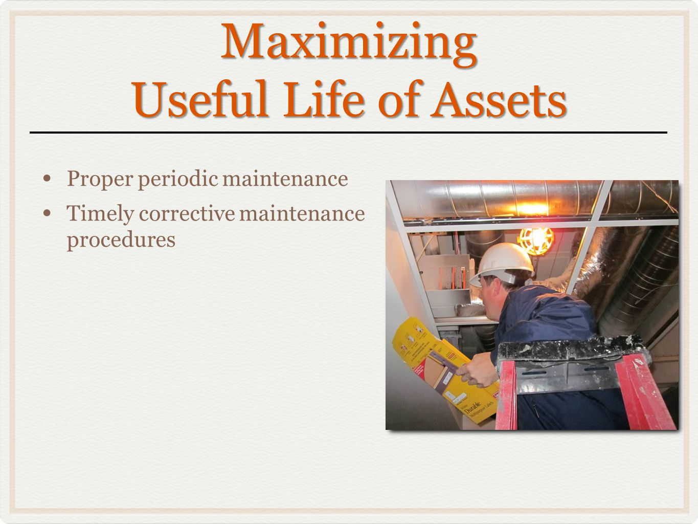 Maximizing Useful Life of Assets Proper periodic maintenance Timely corrective maintenance procedures