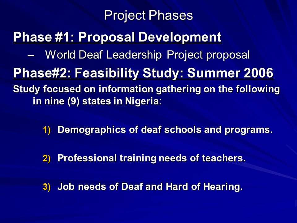 Project Phases Phase #1: Proposal Development –World Deaf Leadership Project proposal Phase#2: Feasibility Study: Summer 2006 Study focused on informa
