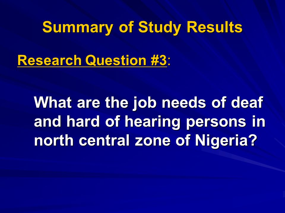 Summary of Study Results Research Question #3: What are the job needs of deaf and hard of hearing persons in north central zone of Nigeria?