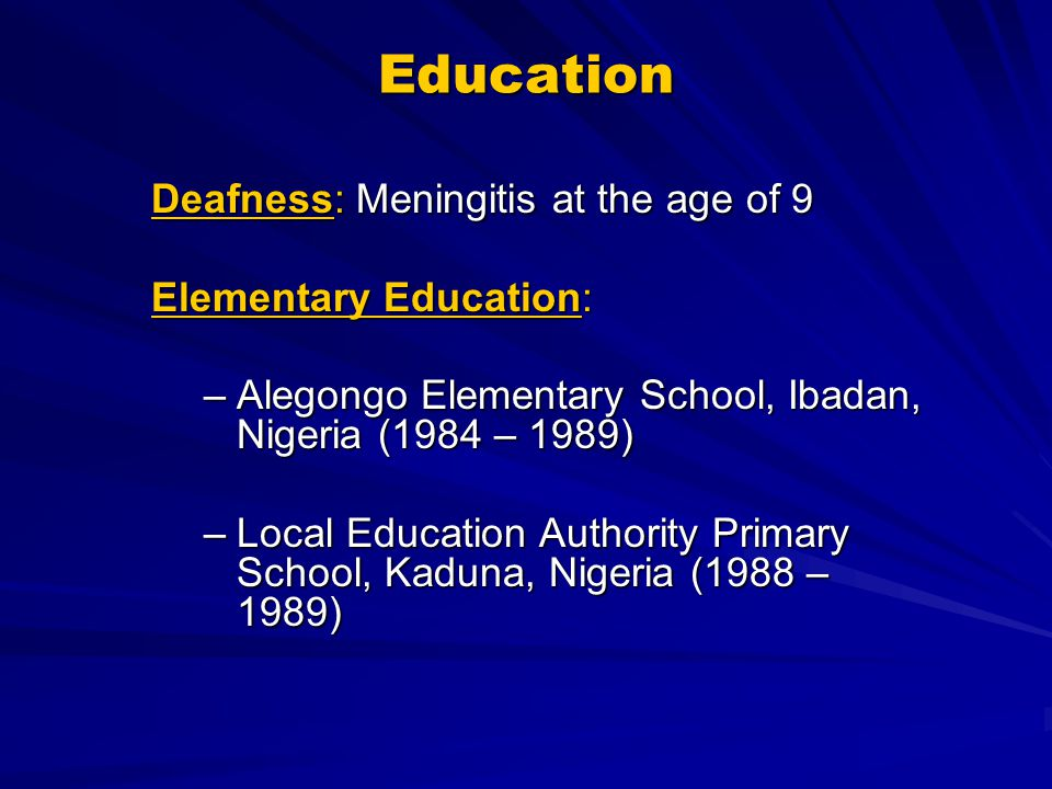 Education Deafness: Meningitis at the age of 9 Elementary Education: –Alegongo Elementary School, Ibadan, Nigeria (1984 – 1989) –Local Education Autho