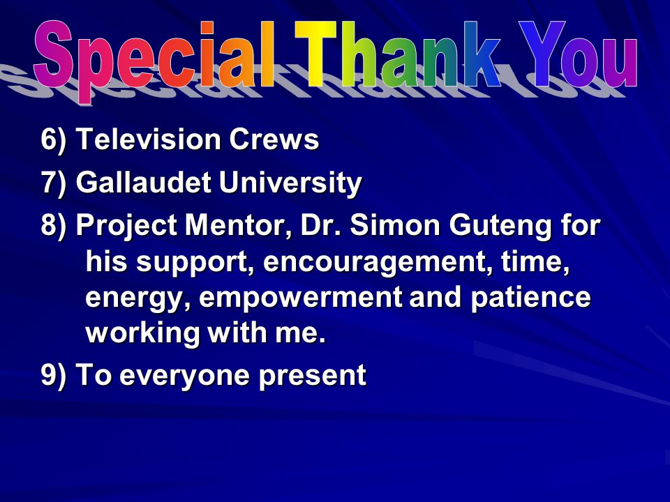 6) Television Crews 7) Gallaudet University 8) Project Mentor, Dr. Simon Guteng for his support, encouragement, time, energy, empowerment and patience