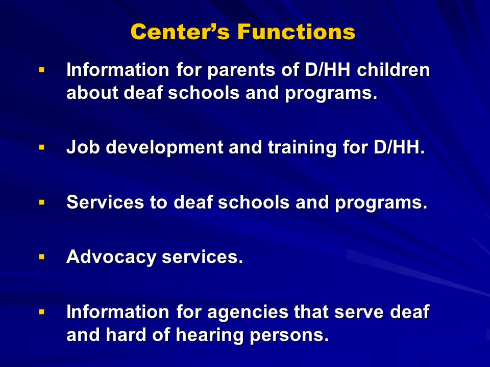 Centers Functions Information for parents of D/HH children about deaf schools and programs. Job development and training for D/HH. Services to deaf sc