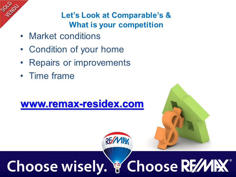 Lets Look at Comparables & What is your competition Market conditions Condition of your home Repairs or improvements Time frame www.remax-residex.com