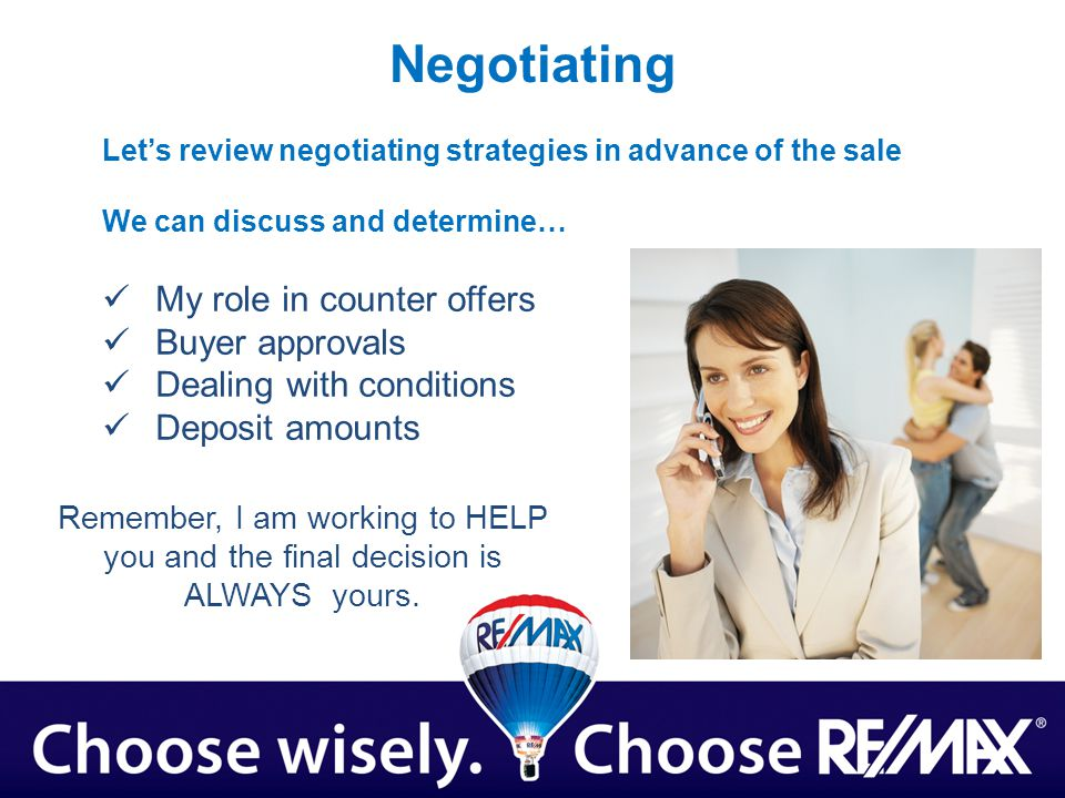 Negotiating Lets review negotiating strategies in advance of the sale We can discuss and determine… My role in counter offers Buyer approvals Dealing with conditions Deposit amounts Remember, I am working to HELP you and the final decision is ALWAYS yours.