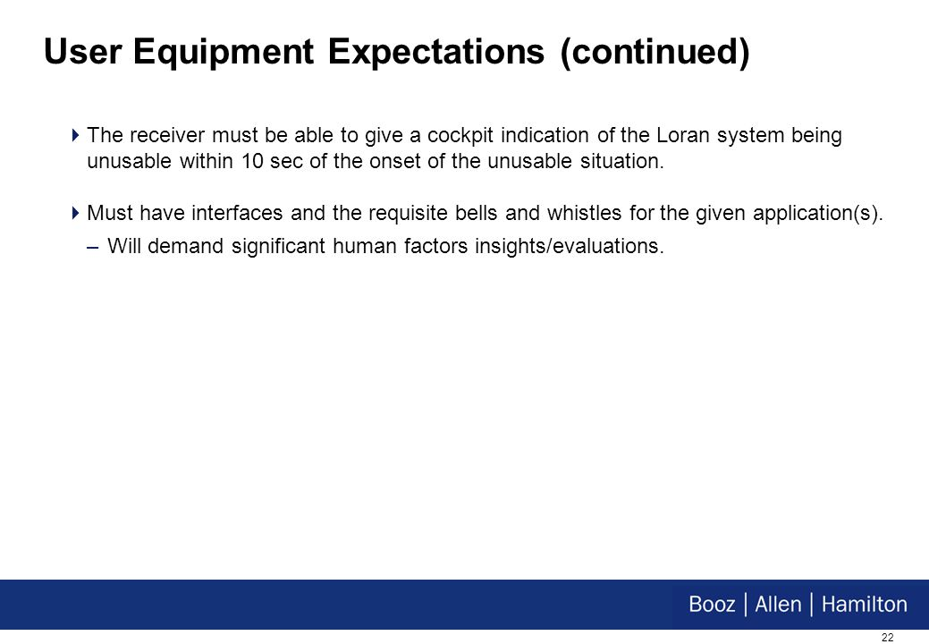 22 User Equipment Expectations (continued) The receiver must be able to give a cockpit indication of the Loran system being unusable within 10 sec of the onset of the unusable situation.