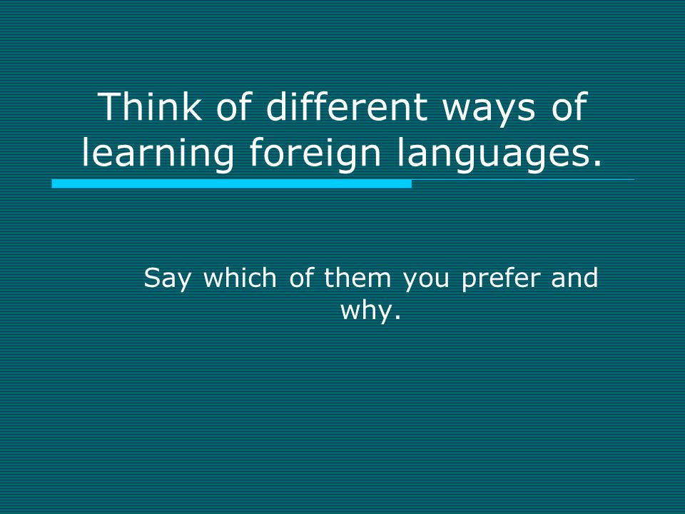Think of different ways of learning foreign languages. Say which of them you prefer and why.