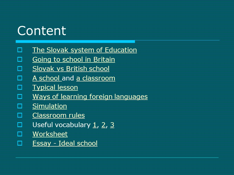 Content The Slovak system of Education Going to school in Britain Slovak vs British school A school and a classroom A school a classroom Typical lesso