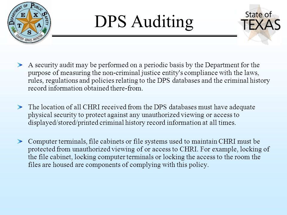 DPS Auditing A security audit may be performed on a periodic basis by the Department for the purpose of measuring the non-criminal justice entity s compliance with the laws, rules, regulations and policies relating to the DPS databases and the criminal history record information obtained there-from.