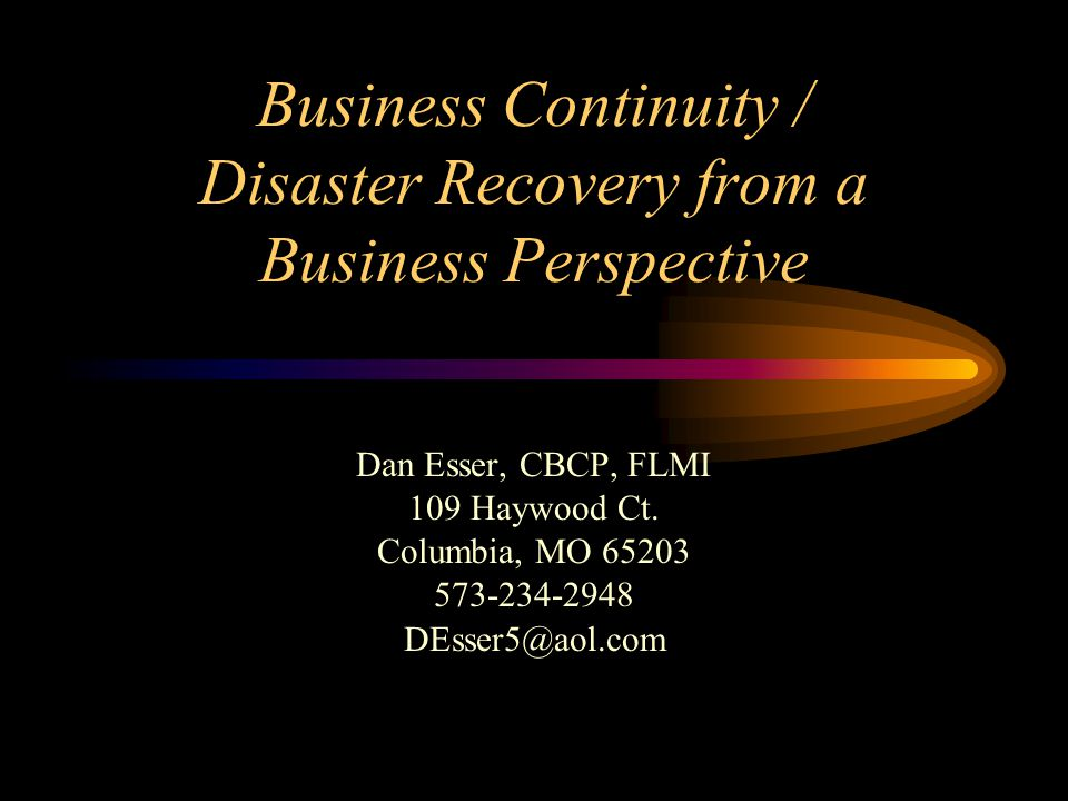 Business Continuity / Disaster Recovery from a Business Perspective Dan Esser, CBCP, FLMI 109 Haywood Ct. Columbia, MO 65203 573-234-2948 DEsser5@aol.