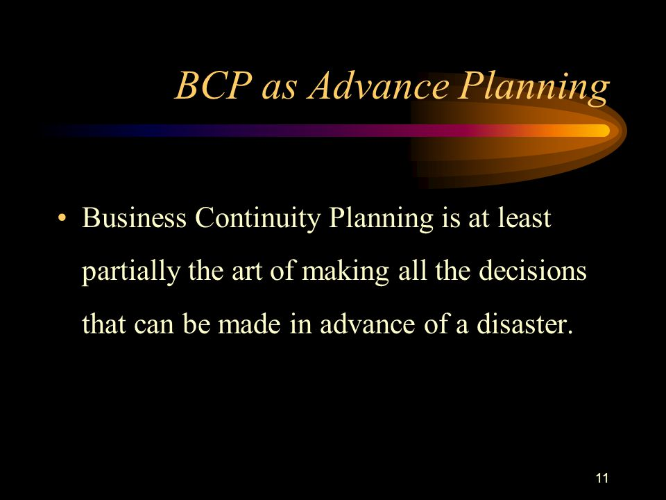 11 BCP as Advance Planning Business Continuity Planning is at least partially the art of making all the decisions that can be made in advance of a disaster.