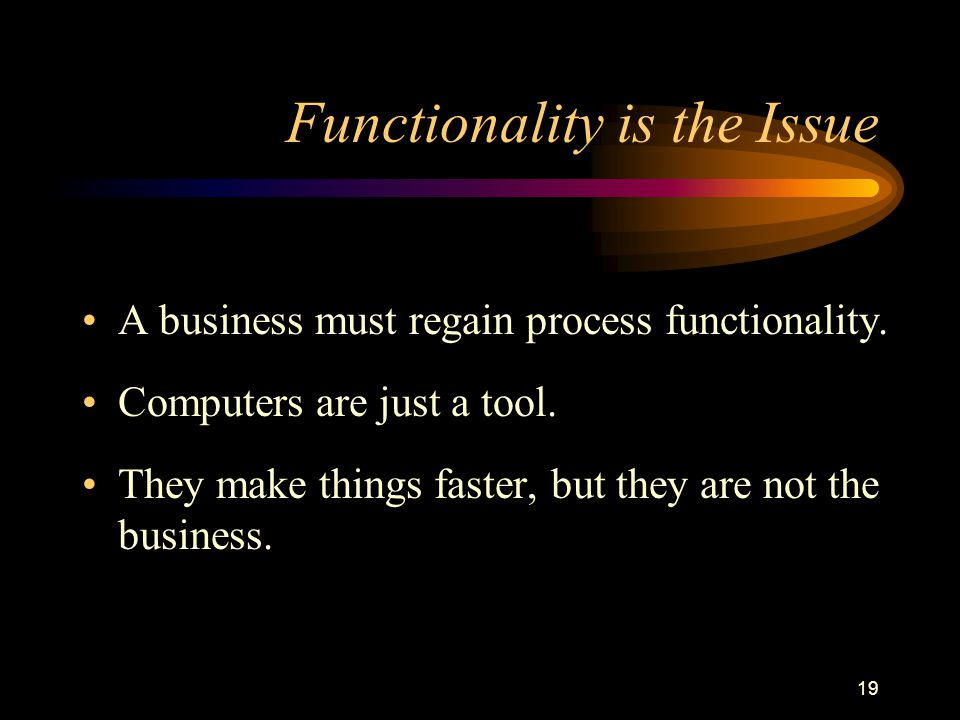 19 Functionality is the Issue A business must regain process functionality.