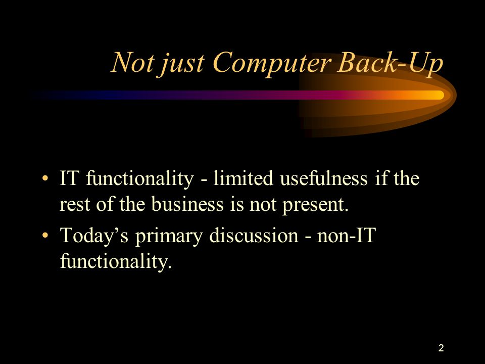 2 Not just Computer Back-Up IT functionality - limited usefulness if the rest of the business is not present. Todays primary discussion - non-IT funct