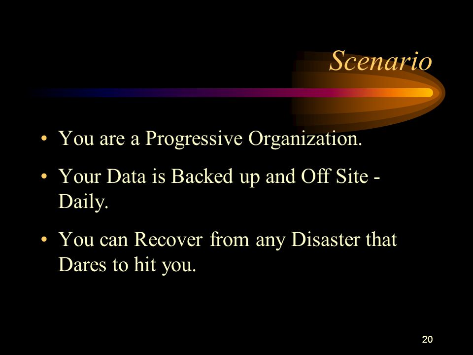 20 Scenario You are a Progressive Organization. Your Data is Backed up and Off Site - Daily. You can Recover from any Disaster that Dares to hit you.