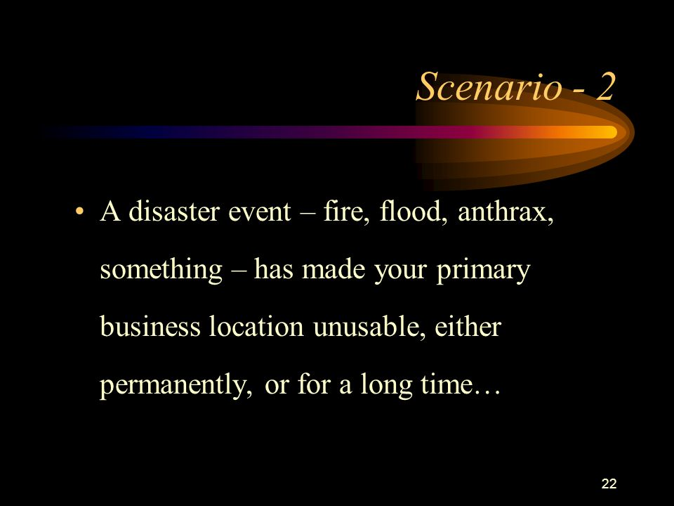 22 Scenario - 2 A disaster event – fire, flood, anthrax, something – has made your primary business location unusable, either permanently, or for a long time…