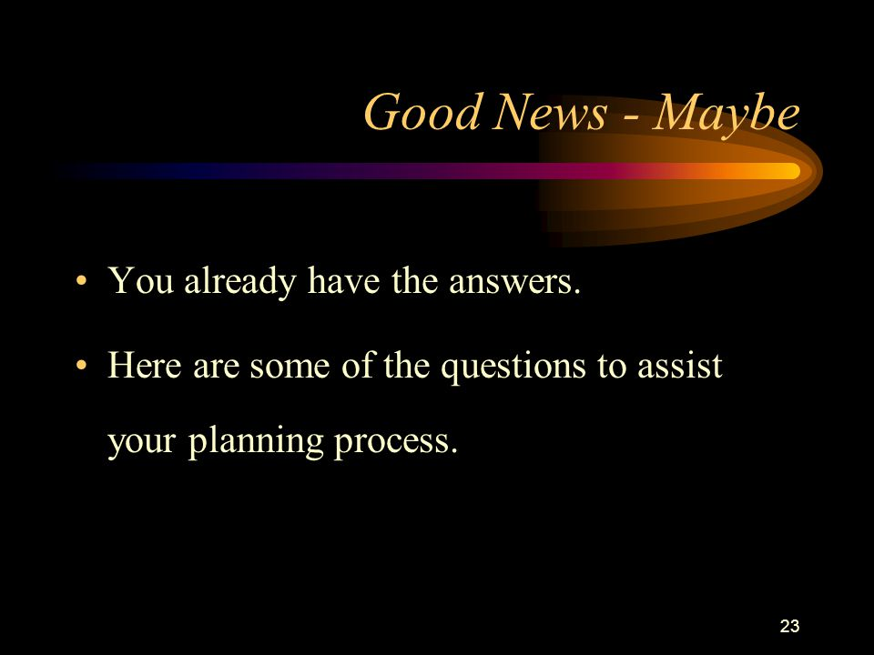 23 Good News - Maybe You already have the answers. Here are some of the questions to assist your planning process.