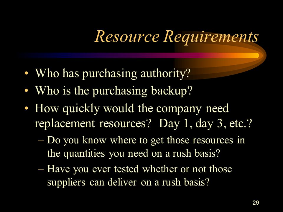 29 Resource Requirements Who has purchasing authority? Who is the purchasing backup? How quickly would the company need replacement resources? Day 1,