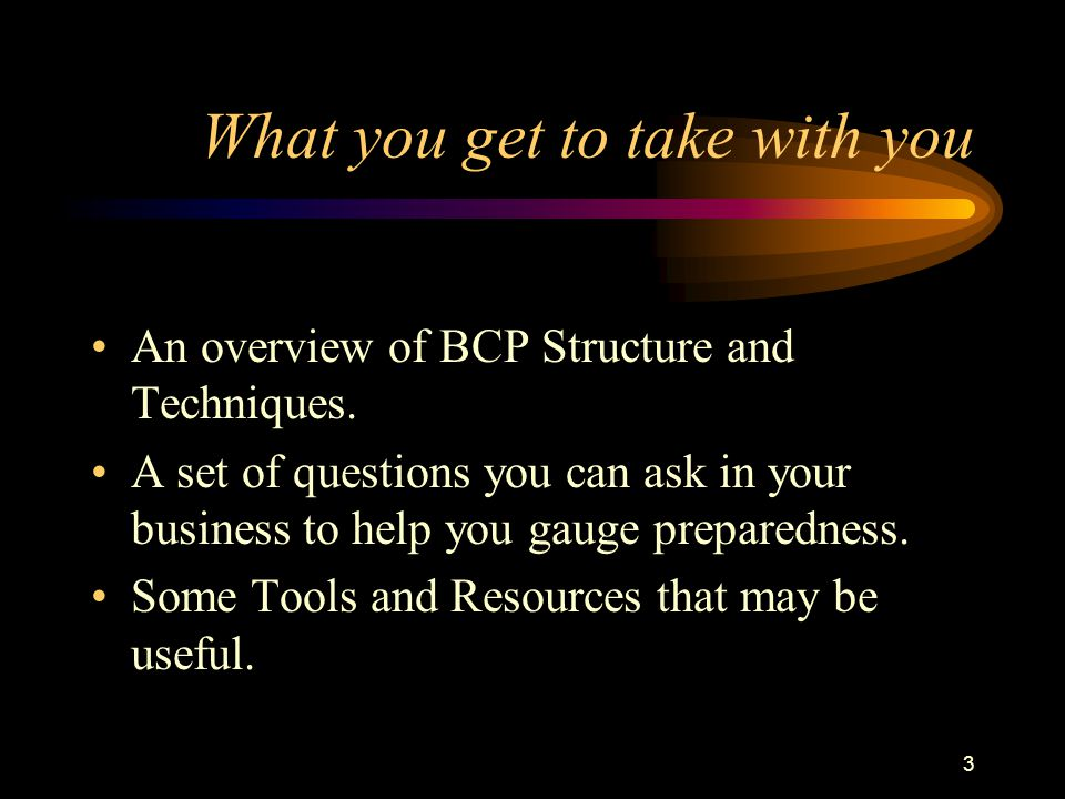 3 What you get to take with you An overview of BCP Structure and Techniques. A set of questions you can ask in your business to help you gauge prepare