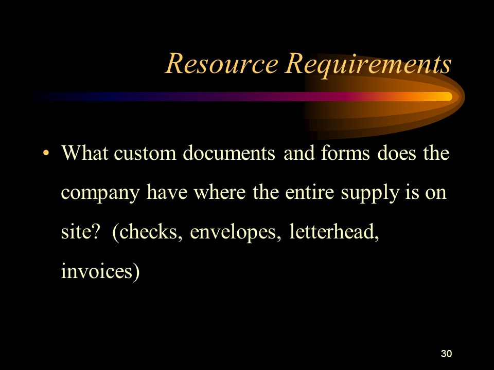 30 Resource Requirements What custom documents and forms does the company have where the entire supply is on site? (checks, envelopes, letterhead, inv