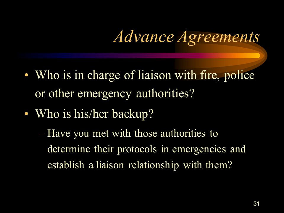 31 Advance Agreements Who is in charge of liaison with fire, police or other emergency authorities? Who is his/her backup? –Have you met with those au