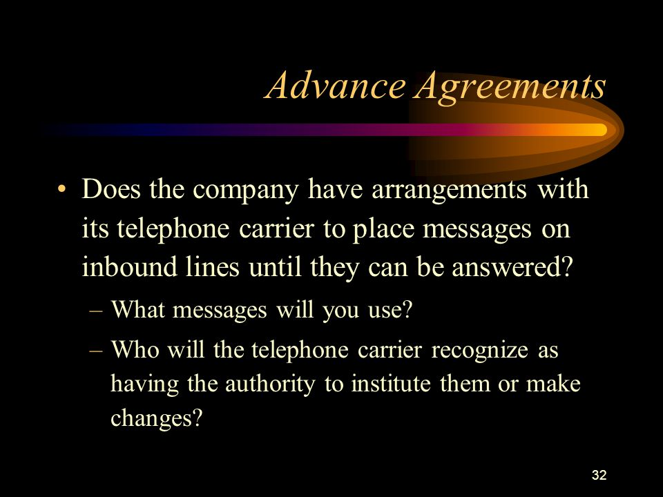 32 Advance Agreements Does the company have arrangements with its telephone carrier to place messages on inbound lines until they can be answered? –Wh