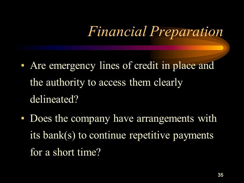 35 Financial Preparation Are emergency lines of credit in place and the authority to access them clearly delineated? Does the company have arrangement