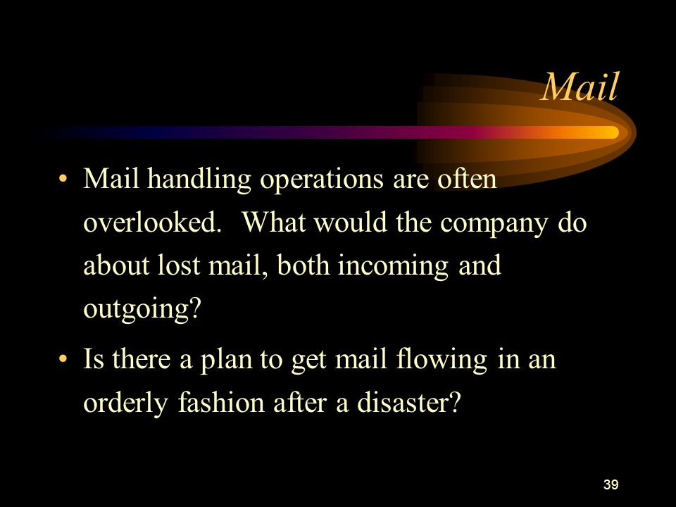 39 Mail Mail handling operations are often overlooked. What would the company do about lost mail, both incoming and outgoing? Is there a plan to get m