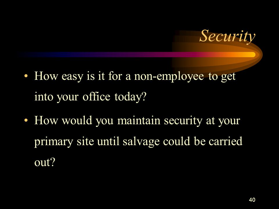 40 Security How easy is it for a non-employee to get into your office today? How would you maintain security at your primary site until salvage could