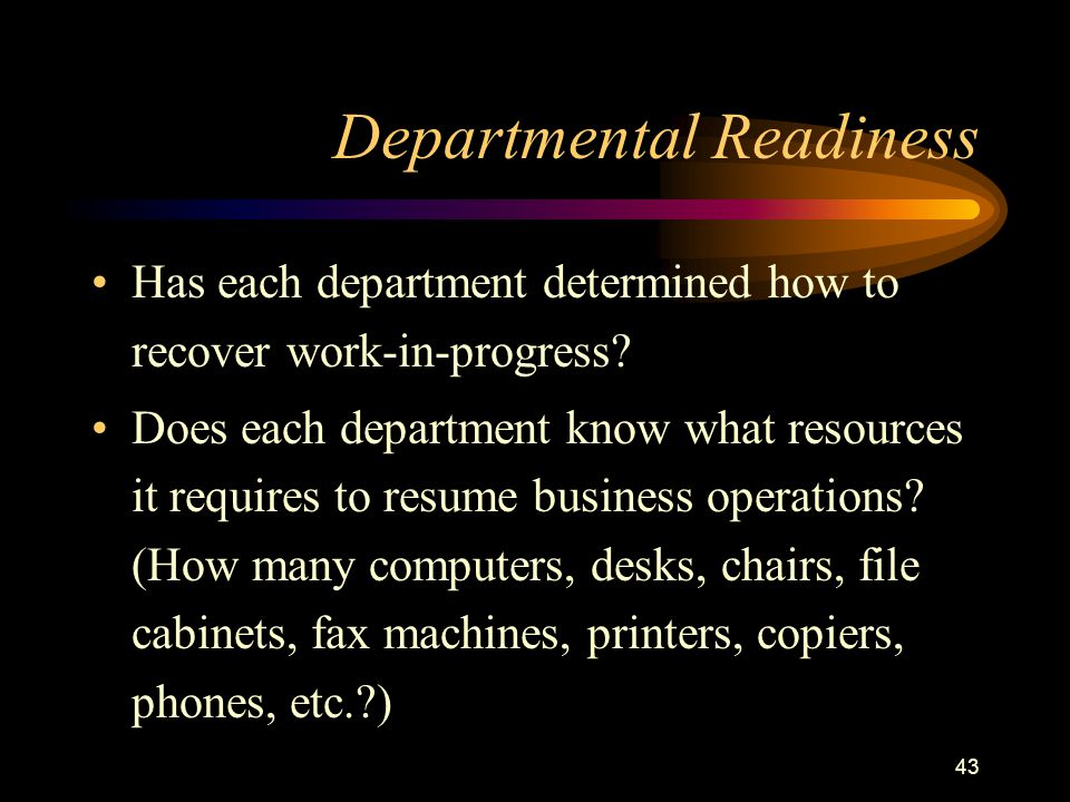 43 Departmental Readiness Has each department determined how to recover work-in-progress? Does each department know what resources it requires to resu