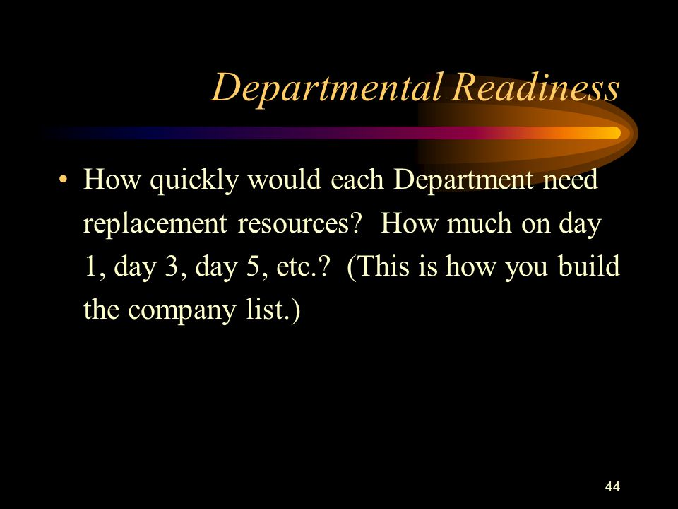 44 Departmental Readiness How quickly would each Department need replacement resources.