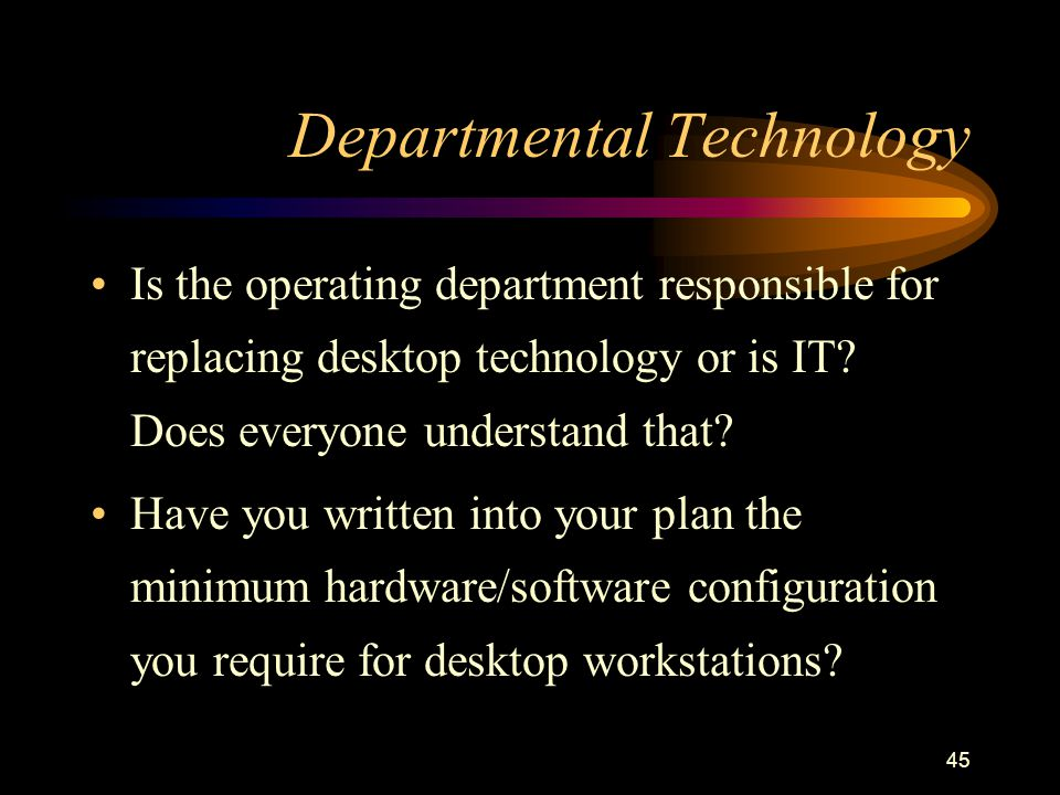 45 Departmental Technology Is the operating department responsible for replacing desktop technology or is IT? Does everyone understand that? Have you