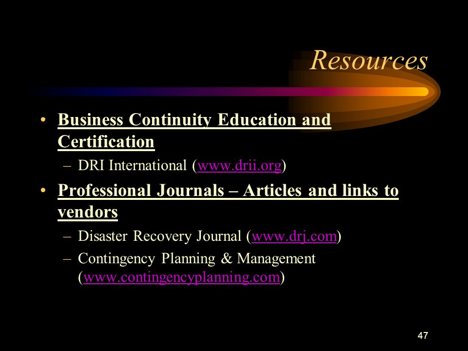 47 Resources Business Continuity Education and Certification –DRI International (www.drii.org)www.drii.org Professional Journals – Articles and links to vendors –Disaster Recovery Journal (www.drj.com)www.drj.com –Contingency Planning & Management (www.contingencyplanning.com)www.contingencyplanning.com