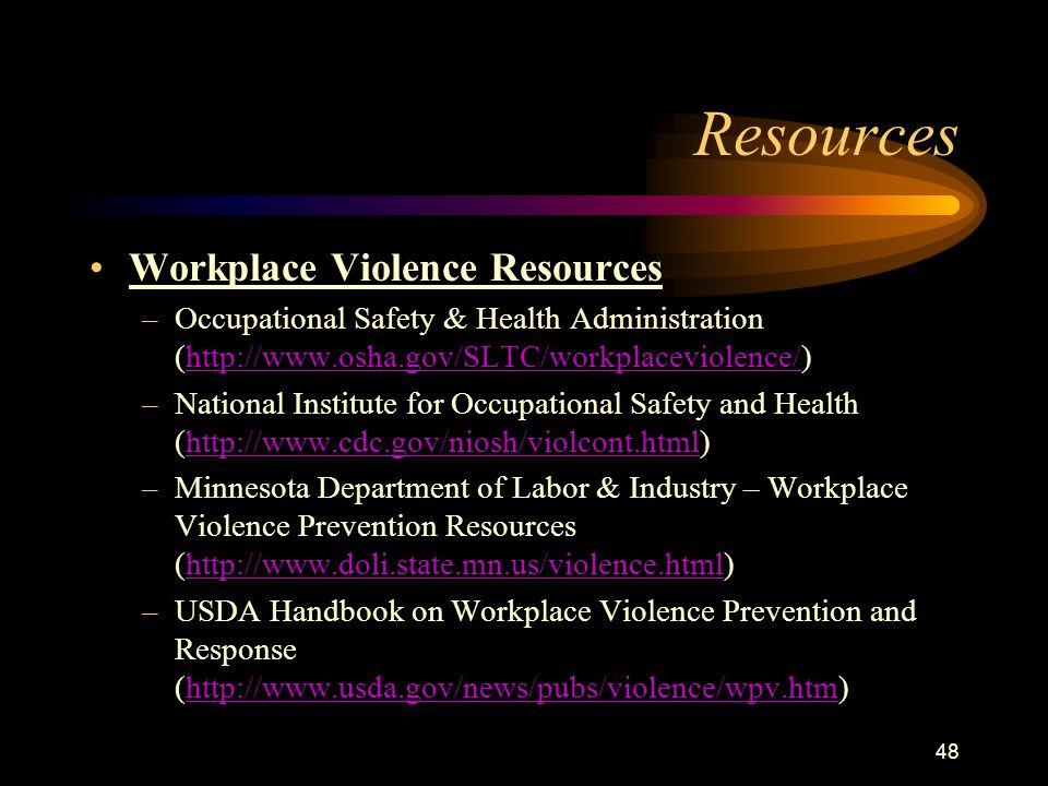 48 Resources Workplace Violence Resources –Occupational Safety & Health Administration (http://www.osha.gov/SLTC/workplaceviolence/)http://www.osha.gov/SLTC/workplaceviolence/ –National Institute for Occupational Safety and Health (http://www.cdc.gov/niosh/violcont.html)http://www.cdc.gov/niosh/violcont.html –Minnesota Department of Labor & Industry – Workplace Violence Prevention Resources (http://www.doli.state.mn.us/violence.html)http://www.doli.state.mn.us/violence.html –USDA Handbook on Workplace Violence Prevention and Response (http://www.usda.gov/news/pubs/violence/wpv.htm)http://www.usda.gov/news/pubs/violence/wpv.htm