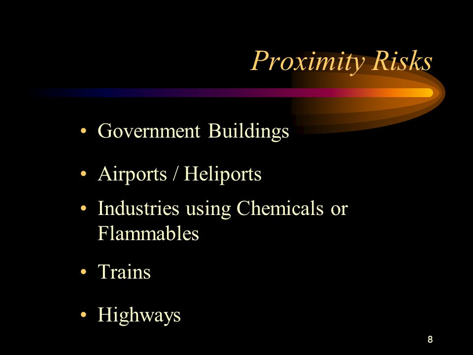 8 Proximity Risks Government Buildings Airports / Heliports Industries using Chemicals or Flammables Trains Highways