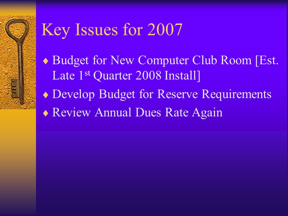 Key Issues for 2007 Budget for New Computer Club Room [Est. Late 1 st Quarter 2008 Install] Develop Budget for Reserve Requirements Review Annual Dues