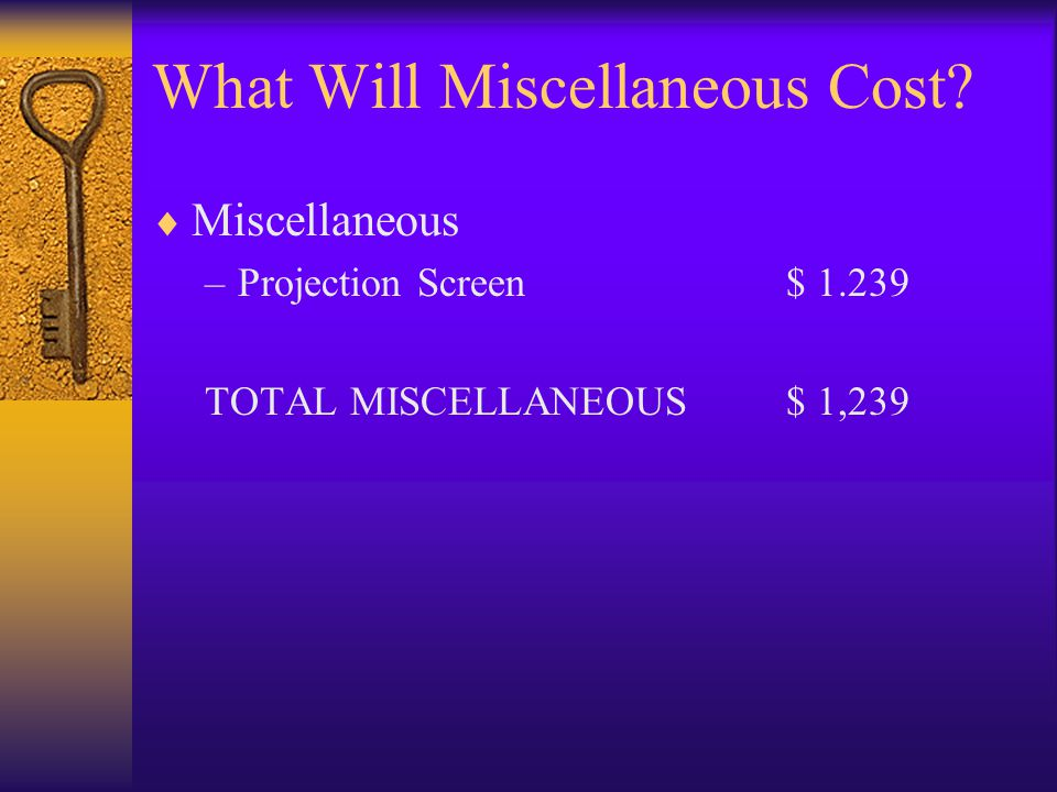 What Will Miscellaneous Cost? Miscellaneous –Projection Screen$ 1.239 TOTAL MISCELLANEOUS$ 1,239