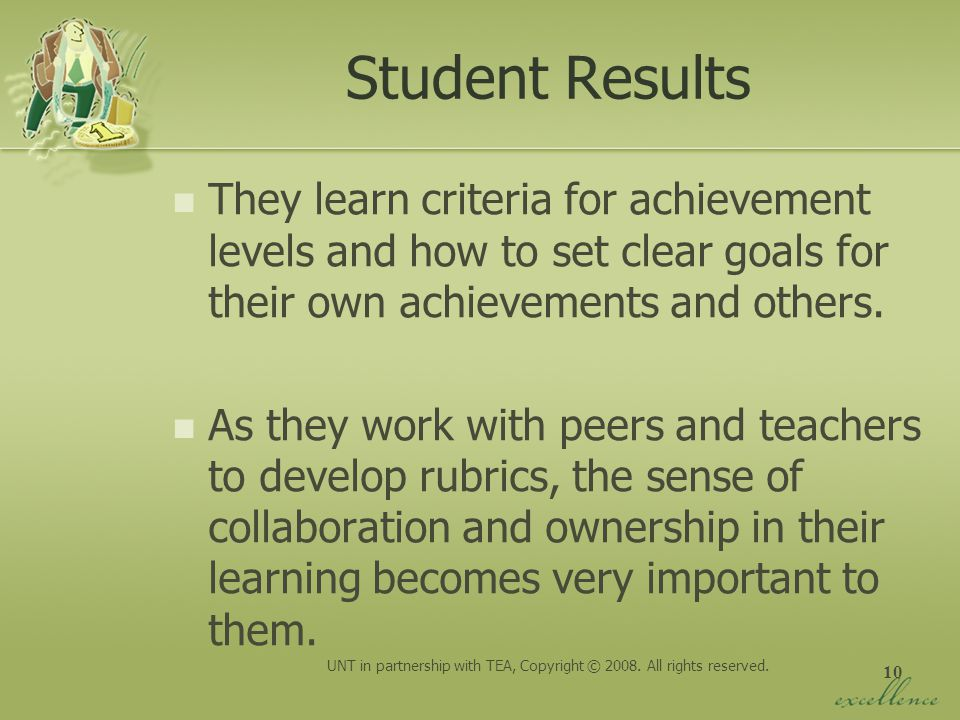10 Student Results They learn criteria for achievement levels and how to set clear goals for their own achievements and others. As they work with peer