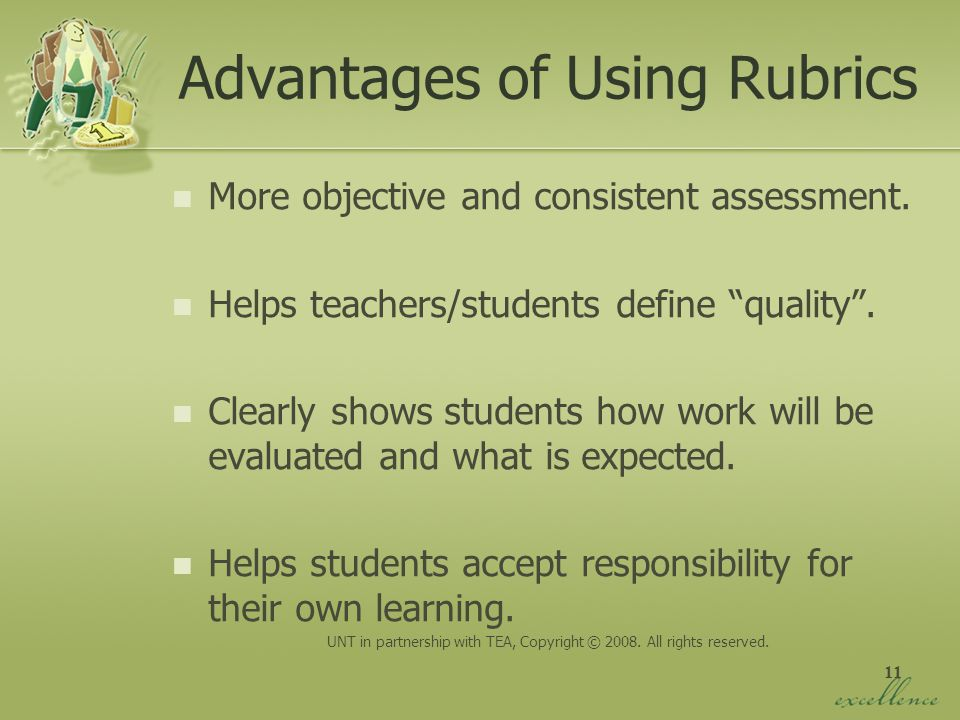 11 Advantages of Using Rubrics More objective and consistent assessment. Helps teachers/students define quality. Clearly shows students how work will