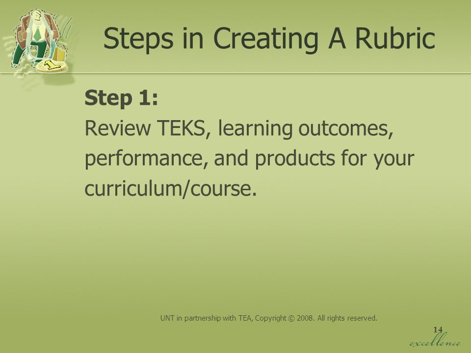 14 Steps in Creating A Rubric Step 1: Review TEKS, learning outcomes, performance, and products for your curriculum/course. UNT in partnership with TE
