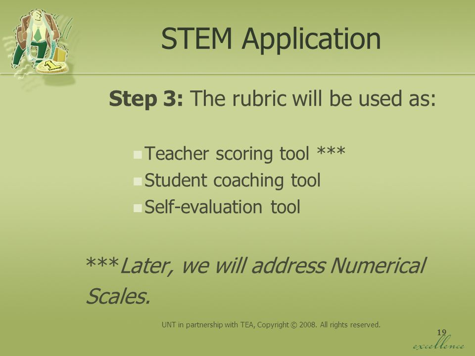 19 STEM Application Step 3: The rubric will be used as: Teacher scoring tool *** Student coaching tool Self-evaluation tool ***Later, we will address