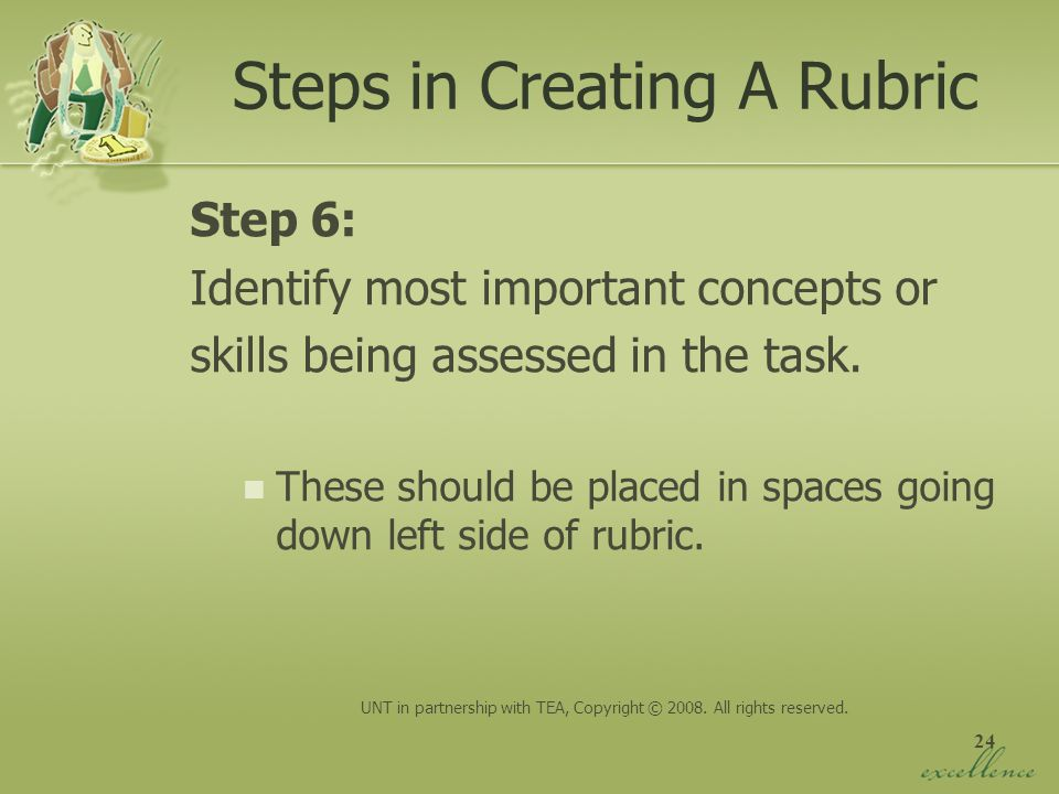 24 Steps in Creating A Rubric Step 6: Identify most important concepts or skills being assessed in the task. These should be placed in spaces going do