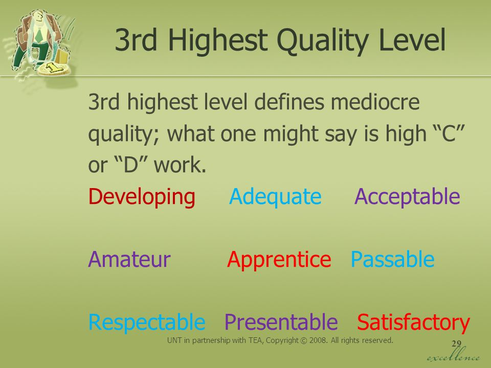 29 3rd Highest Quality Level 3rd highest level defines mediocre quality; what one might say is high C or D work. Developing Adequate Acceptable Amateu