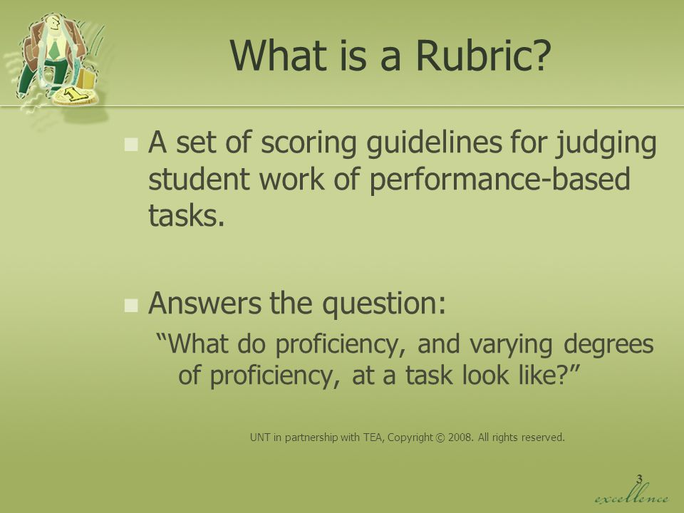 3 What is a Rubric? A set of scoring guidelines for judging student work of performance-based tasks. Answers the question: What do proficiency, and va