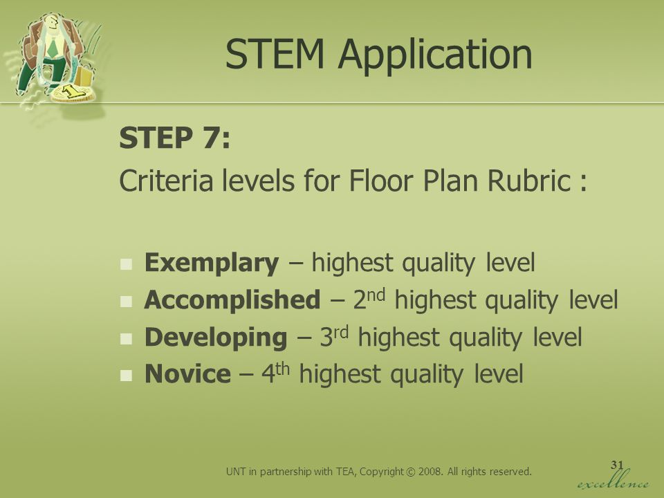 31 STEM Application STEP 7: Criteria levels for Floor Plan Rubric : Exemplary – highest quality level Accomplished – 2 nd highest quality level Develo