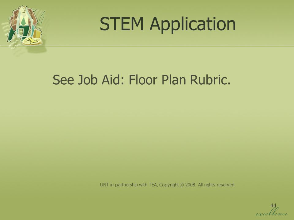 44 STEM Application See Job Aid: Floor Plan Rubric. UNT in partnership with TEA, Copyright © 2008. All rights reserved.