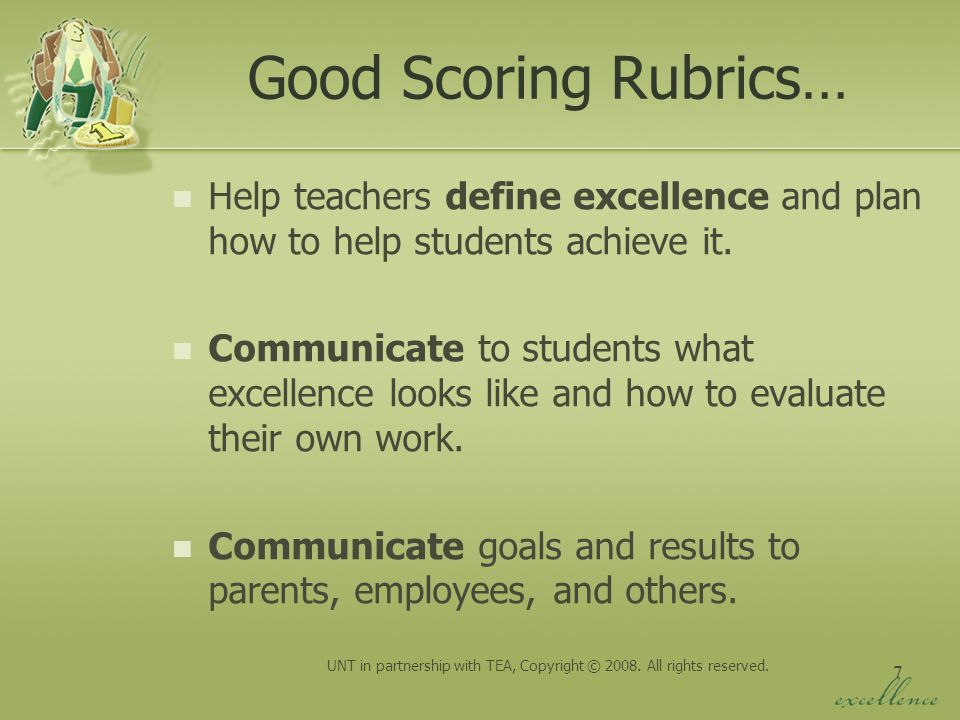 7 Good Scoring Rubrics… Help teachers define excellence and plan how to help students achieve it. Communicate to students what excellence looks like a