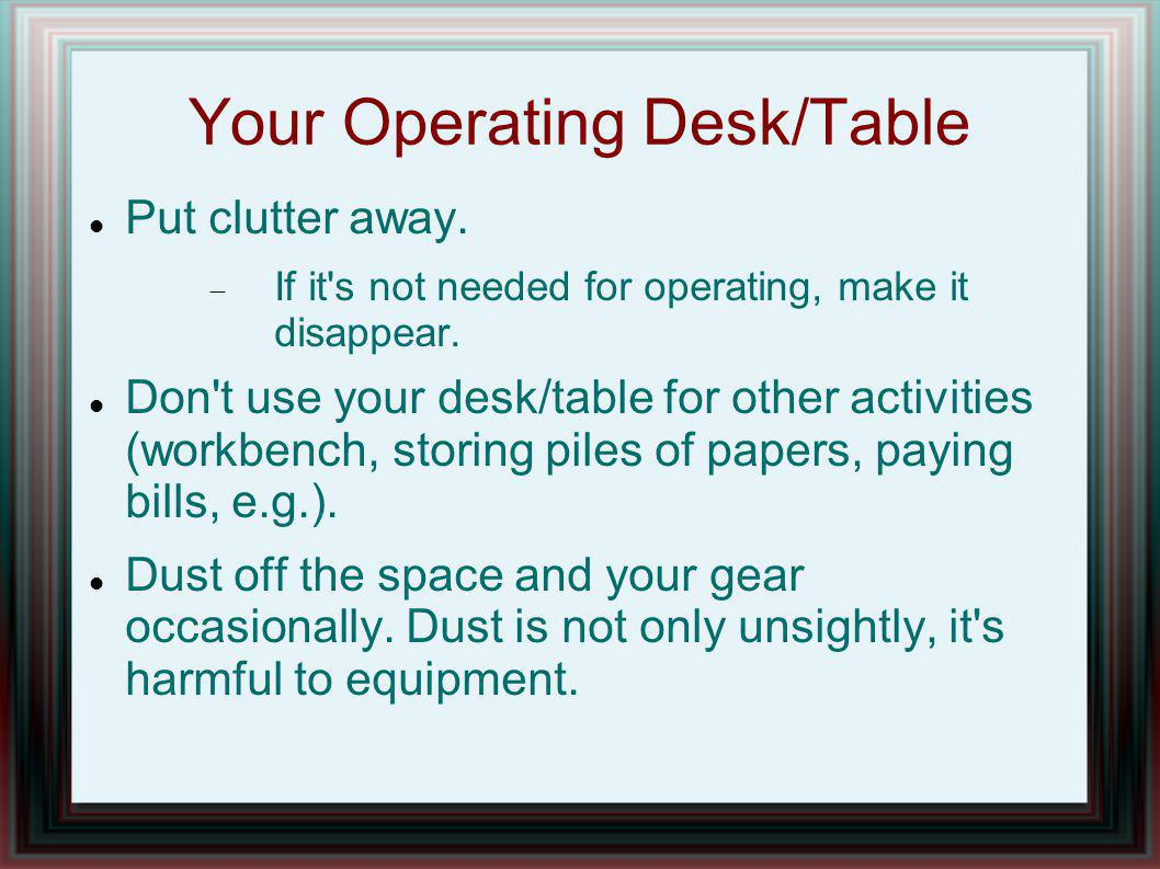 Your Operating Desk/Table Put clutter away. If it s not needed for operating, make it disappear.