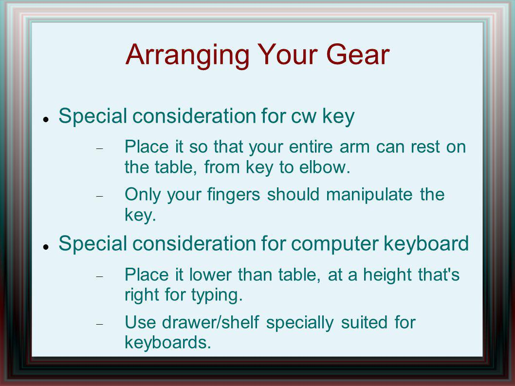 Arranging Your Gear Special consideration for cw key Place it so that your entire arm can rest on the table, from key to elbow.