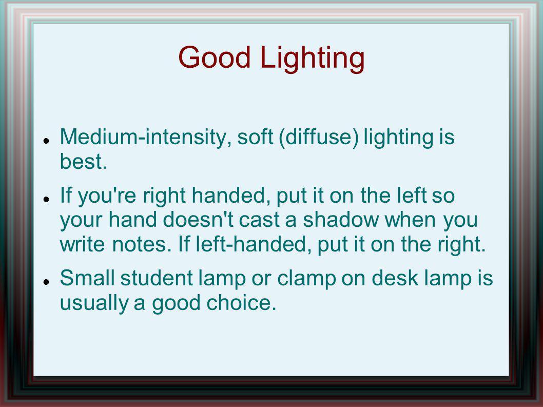 Good Lighting Medium-intensity, soft (diffuse) lighting is best.