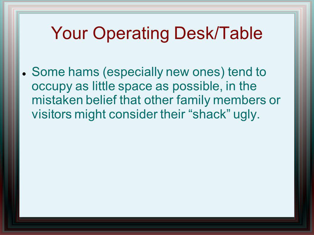 Your Operating Desk/Table Some hams (especially new ones) tend to occupy as little space as possible, in the mistaken belief that other family members or visitors might consider their shack ugly.